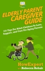 Elderly Parent Caregiver Guide: 101 Tips For Adult Children To Love, Support, and Care For Aging Parents Cover Image