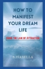 How to Manifest Your Dream Life ( Using the Law of Attraction) Cover Image