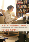 A Synthesizing Mind: A Memoir from the Creator of Multiple Intelligences Theory Cover Image