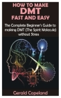 How to Make Dmt Fast and Easy: The Complete Beginner's Guide to making DMT (The Spirit Molecule) without Stress Cover Image