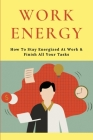 Work Energy: How To Stay Energized At Work & Finish All Your Tasks: Tips To Boost Energy At Work Cover Image