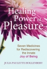 The Healing Power of Pleasure: Seven Medicines for Rediscovering the Innate Joy of Being Cover Image