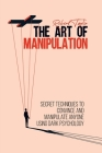 The Art of Manipulation: Secret Techniques to Convince and Manipulate Anyone Using Dark Psychology Cover Image
