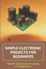 Simple Electronic Projects For Beginners: 100 DIY Electronics Projects For Beginners: Breadboard Projects For Beginners Cover Image