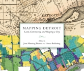 Mapping Detroit: Land, Community, and Shaping a City (Great Lakes Books) Cover Image