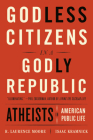Godless Citizens in a Godly Republic: Atheists in American Public Life Cover Image