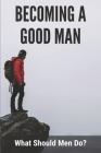 Becoming A Good Man: What Should Men Do?: Teenager Guide Book Cover Image