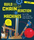 Build Your Own Chain Reaction Machines: How to Make Crazy Contraptions Using Everyday Stuff--Creative Kid-Powered Projects! Cover Image
