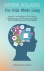 Emotional Intelligence For Kids Made Easy: How to understand Emotional Intelligence in Children and Help them Build Strong Social Skills Cover Image