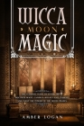 Wicca Moon Magic: The Ultimate Guide to Lunar Spells. Discover Magic Candles, Rituals and Energies and Enjoy the Power of the Moon Phase Cover Image