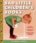 Bad Little Children's Books: Kidlit Parodies, Shameless Spoofs, and Offensively Tweaked Covers Cover Image