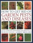 How to Get Rid of Garden Pests and Diseases: An Illustrated Identifier and Practical Problem Solver Cover Image