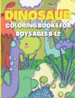 Dinosaur Coloring Books For Boys Ages 8-12: Dinosaur Coloring Books For Boys Ages 8-12 & 4-8, Dino Coloring Book For Kids Ages 4-8 & 8-12 Boys, Includ Cover Image