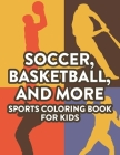 Soccer, Basketball, And More Sports Coloring Book For Kids: Childrens Coloring And Activity Pages, Designs And Illustrations Of Sports To Color And Tr Cover Image