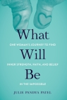 What Will Be: One Woman's Journey to Find Inner Strength, Faith, and Belief in the Impossible Cover Image