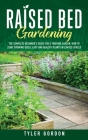 Raised Bed Gardening: The Complete Beginner's Guide for a Thriving Garden. How to Start Growing Quick, Easy and Healthy Plants in Limited Sp Cover Image