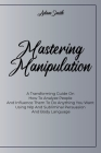 Mastering Manipulation: A Transforming Guide On How To Analyze People And Influence Them To Do Anything You Want Using Nlp And Subliminal Pers Cover Image