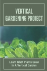 Vertical Gardening Project: Learn What Plants Grow In A Vertical Garden: How To Plant A Vegetable Garden Cover Image