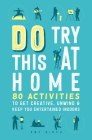 Do Try This at Home: 80 Activities to Get Creative, Unwind & Keep You Entertained Indoors Cover Image