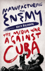Manufacturing the Enemy: The Media War Against Cuba Cover Image