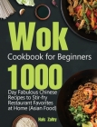 Wok Cookbook for Beginners: 1000-Day Fabulous Chinese Recipes to Stir-fry Restaurant Favorites at Home (Asian Food) Cover Image