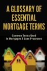 A Glossary Of Essential Mortgage Terms: Common Terms Used In Mortgages & Loan Processes: Mortgage Loan Cover Image