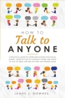 How To Talk To Anyone: A Practical Guide to Overcome Shyness and Social Anxiety. Learn to Talk to Anyone at Work and Learn to Talk to Teens a Cover Image