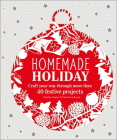 Homemade Holiday: Craft Your Way Through More than 40 Festive Projects Cover Image