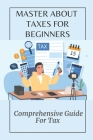 Master About Taxes For Beginners: Comprehensive Guide For Tax: Tricks To Save Money From The Tax Cover Image