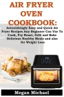 Air Fryer Oven Cookbook: Astonishingly Easy And Quick Air Fryer Recipes Any Beginner Can Use To Cook; Fry, Roast, Grill And Bake Delicious, Hea Cover Image
