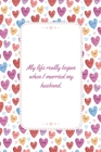 My Life Really Began When I Married My Husband: This Notebook is A Perfect My Life Really Began When I Married My Husband Wife Valentines Day Gifts Hu Cover Image