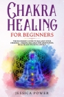 Chakra Healing for Beginners: The Beginner's Guide to Balance Your Chakras - Chakra Balance for Meditation, Health and Positive Energy Cover Image