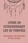 Living An Extraordinary Life Of Purpose: Summiting The Mountain Of Our Dreams: The Pursuit Of Financial Independence Cover Image