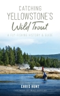Catching Yellowstone's Wild Trout: A Fly-Fishing History and Guide Cover Image