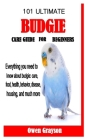 101 Ultimate Budgie Care Guide for Beginners: Everything you need to know about budgie: care, food, health, behavior, disease, housing, and much more Cover Image