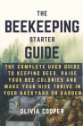 Beekeeping Starter Guide: The Complete User Guide to Keeping Bees, Raise Your Bee Colonies and Make your Hive Thrive in your Backyard or Garden Cover Image
