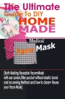The Ultimate Guide To DIY Homemade Medical Face Mask: (Both Making Reusable Face mask With Ear Savers, Filter Pockets, Without Elastic Band And No Sew Cover Image