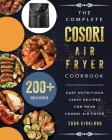 The Complete Cosori Air Fryer Cookbook: 200+ Easy Nutritious Tasty Recipes for Your Cosori Air Fryer Cover Image