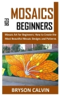Mosaics for Beginners: Mosaic Art for Beginners: How to Create the Most Beautiful Mosaic Designs and Patterns Cover Image