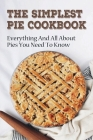 The Simplest Pie Cookbook: Everything And All About Pies You Need To Know: Recipes For Delicious Homemade Pies Cover Image