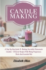 Candle Making: A Step By Step Guide To Making Incredible Homemade Candles + 50 Great Recipes With Many Fragrances, Herbs And Essentia Cover Image