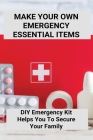 Make Your Own Emergency Essential Items: DIY Emergency Kit Helps You To Secure Your Family: Emergency Survival Kit Cover Image