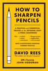 How to Sharpen Pencils: A Practical & Theoretical Treatise on the Artisanal Craft of Pencil Sharpening for Writers, Artists, Contractors, Flan Cover Image