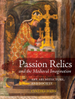 Passion Relics and the Medieval Imagination: Art, Architecture, and Society (Franklin D. Murphy Lectures) Cover Image