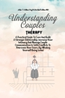 Understanding Couples Therapy: A Practical Guide To Cure And Build A Stronger Relationship, Increase Your Intimacy And Manage Couple Communication to Cover Image