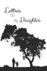 Letters to My Daughter: your perfect notebook to write thoughtful messages, advice, memories, and love letters to your babies as they grow up, Cover Image