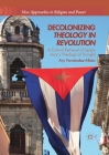 Decolonizing Theology in Revolution: A Critical Retrieval of Sergio Arce´s Theological Thought (New Approaches to Religion and Power) Cover Image