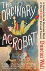 The Ordinary Acrobat: A Journey Into the Wondrous World of Circus, Past and Present Cover Image