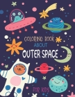 Coloring Book About Outer Space for Kids: Color Planets, Stars, The Solar System, Spaceships, Astronauts & Aliens Boys & Girls, Ages 4 - 8, 8-12 ( my Cover Image