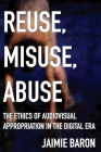 Reuse, Misuse, Abuse: The Ethics of Audiovisual Appropriation in the Digital Era Cover Image